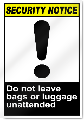 Do Not Leave Bags Or Luggage Unattended Security Signs