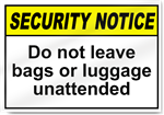 Do Not Leave Bags Or Luggage Unattended Security Sign