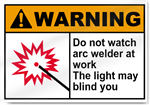 Do Not Watch Arc Welder At Work The Light May Blind You Warning Signs